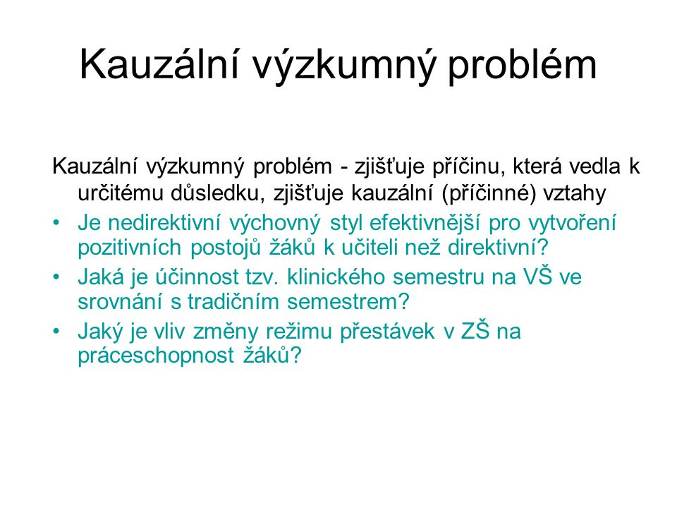 Kauzální výzkumný problém Kauzální výzkumný problém - zjišťuje příčinu, která vedla k určitému důsledku, zjišťuje kauzální (příčinné) vztahy Je nedire