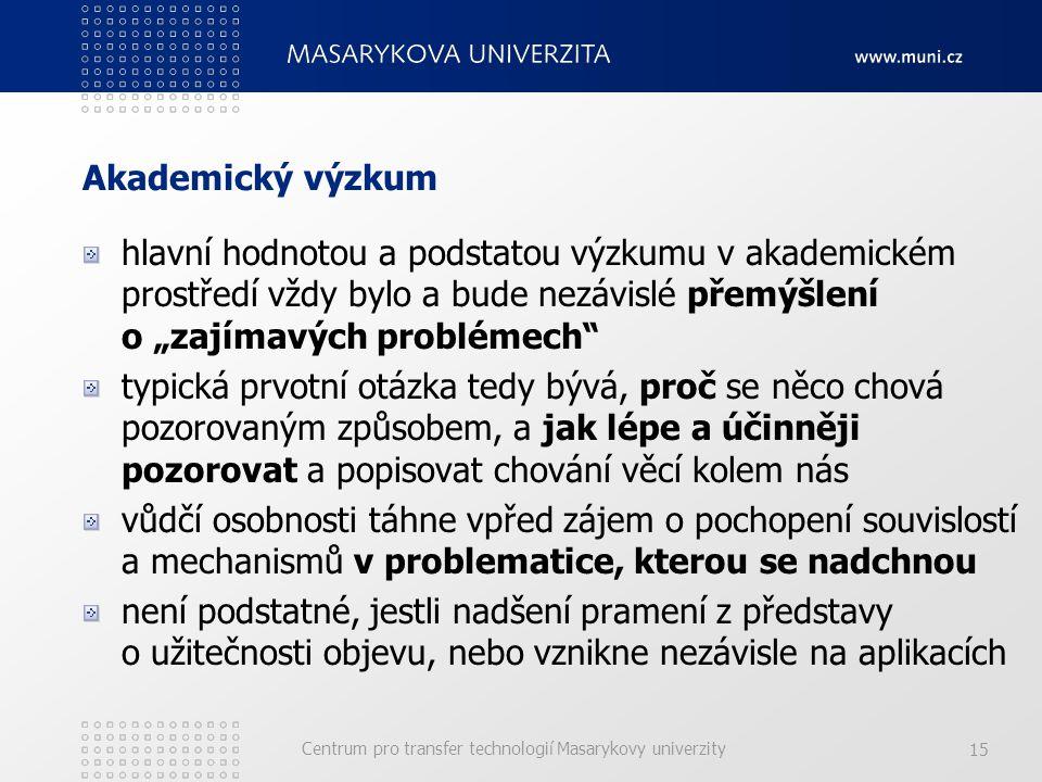 """Centrum pro transfer technologií Masarykovy univerzity 15 Akademický výzkum hlavní hodnotou a podstatou výzkumu v akademickém prostředí vždy bylo a bude nezávislé přemýšlení o """"zajímavých problémech typická prvotní otázka tedy bývá, proč se něco chová pozorovaným způsobem, a jak lépe a účinněji pozorovat a popisovat chování věcí kolem nás vůdčí osobnosti táhne vpřed zájem o pochopení souvislostí a mechanismů v problematice, kterou se nadchnou není podstatné, jestli nadšení pramení z představy o užitečnosti objevu, nebo vznikne nezávisle na aplikacích"""