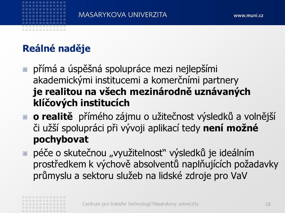 """Centrum pro transfer technologií Masarykovy univerzity 18 Reálné naděje přímá a úspěšná spolupráce mezi nejlepšími akademickými institucemi a komerčními partnery je realitou na všech mezinárodně uznávaných klíčových institucích o realitě přímého zájmu o užitečnost výsledků a volnější či užší spolupráci při vývoji aplikací tedy není možné pochybovat péče o skutečnou """"využitelnost výsledků je ideálním prostředkem k výchově absolventů naplňujících požadavky průmyslu a sektoru služeb na lidské zdroje pro VaV"""