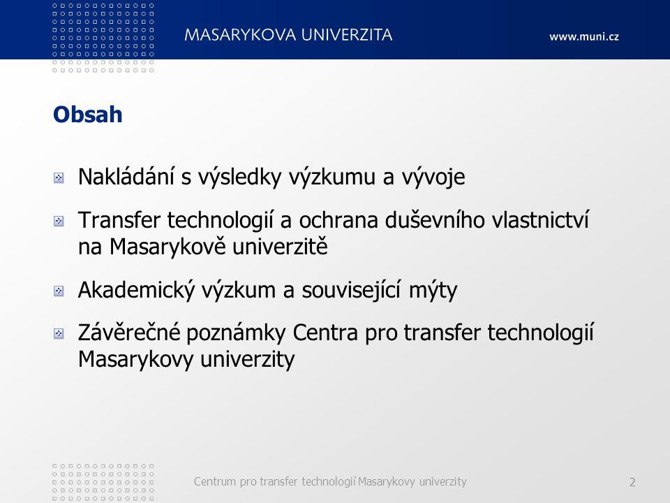 Centrum pro transfer technologií Masarykovy univerzity 22 Obsah Nakládání s výsledky výzkumu a vývoje Transfer technologií a ochrana duševního vlastnictví na Masarykově univerzitě Akademický výzkum a související mýty Závěrečné poznámky Centra pro transfer technologií Masarykovy univerzity