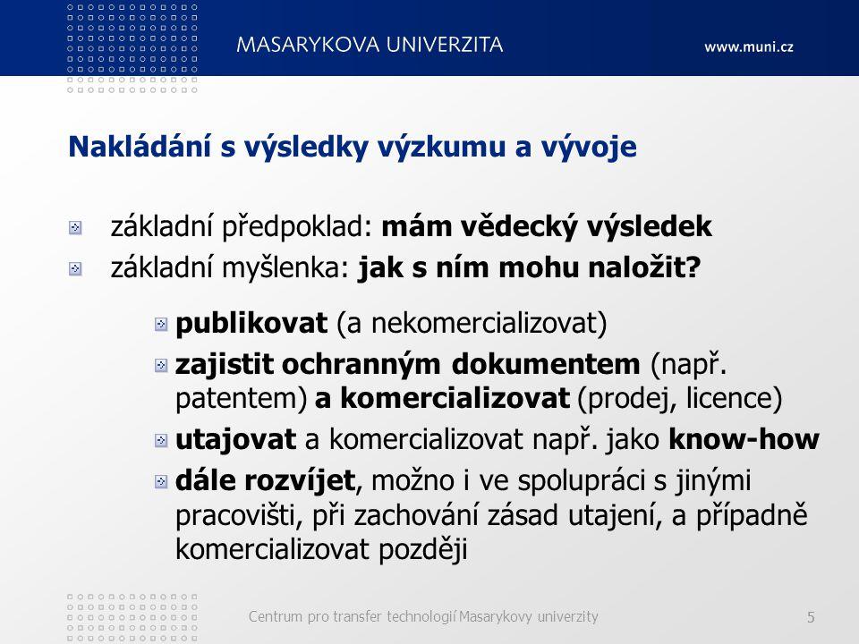Centrum pro transfer technologií Masarykovy univerzity 55 Nakládání s výsledky výzkumu a vývoje základní předpoklad: mám vědecký výsledek základní myšlenka: jak s ním mohu naložit.