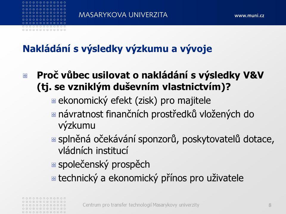 Centrum pro transfer technologií Masarykovy univerzity 88 Nakládání s výsledky výzkumu a vývoje Proč vůbec usilovat o nakládání s výsledky V&V (tj.