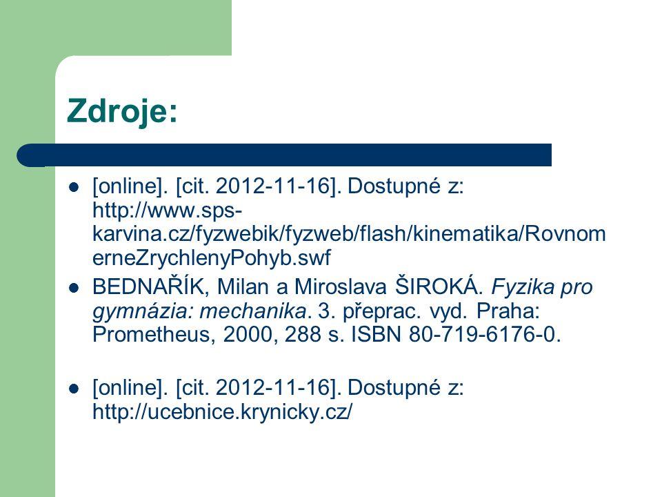 Zdroje: [online]. [cit. 2012-11-16]. Dostupné z: http://www.sps- karvina.cz/fyzwebik/fyzweb/flash/kinematika/Rovnom erneZrychlenyPohyb.swf BEDNAŘÍK, M