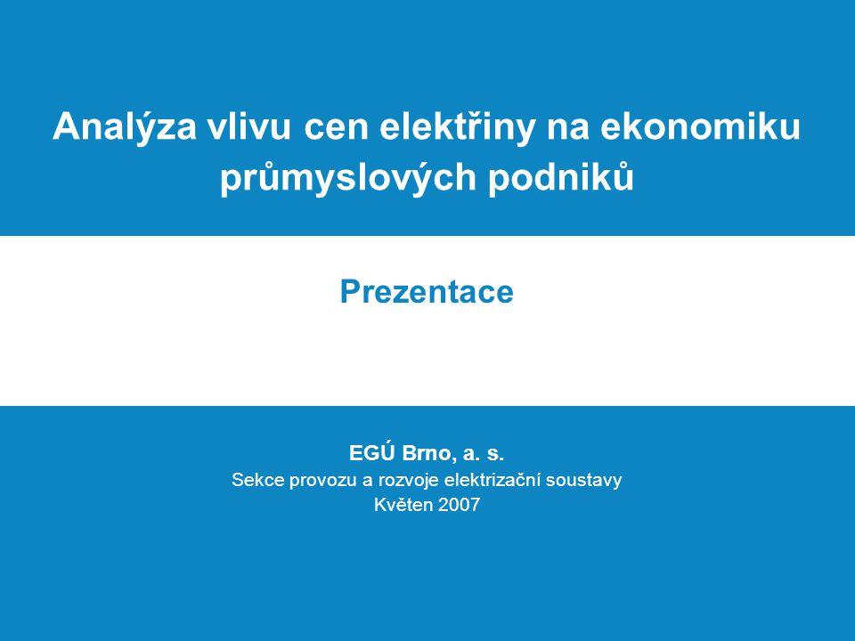 Analýza vlivu cen elektřiny na ekonomiku průmyslových podniků Prezentace EGÚ Brno, a. s. Sekce provozu a rozvoje elektrizační soustavy Květen 2007