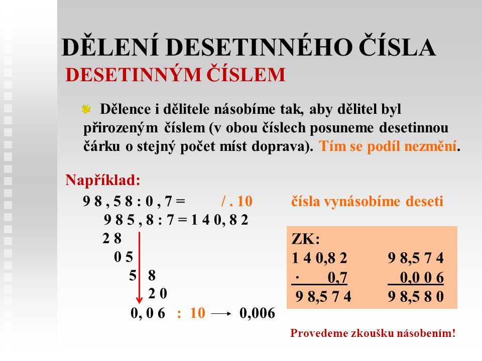 DĚLENÍ DESETINNÉHO ČÍSLA DESETINNÝM ČÍSLEM Dělence i dělitele násobíme tak, aby dělitel byl přirozeným číslem (v obou číslech posuneme desetinnou čárku o stejný počet míst doprava).