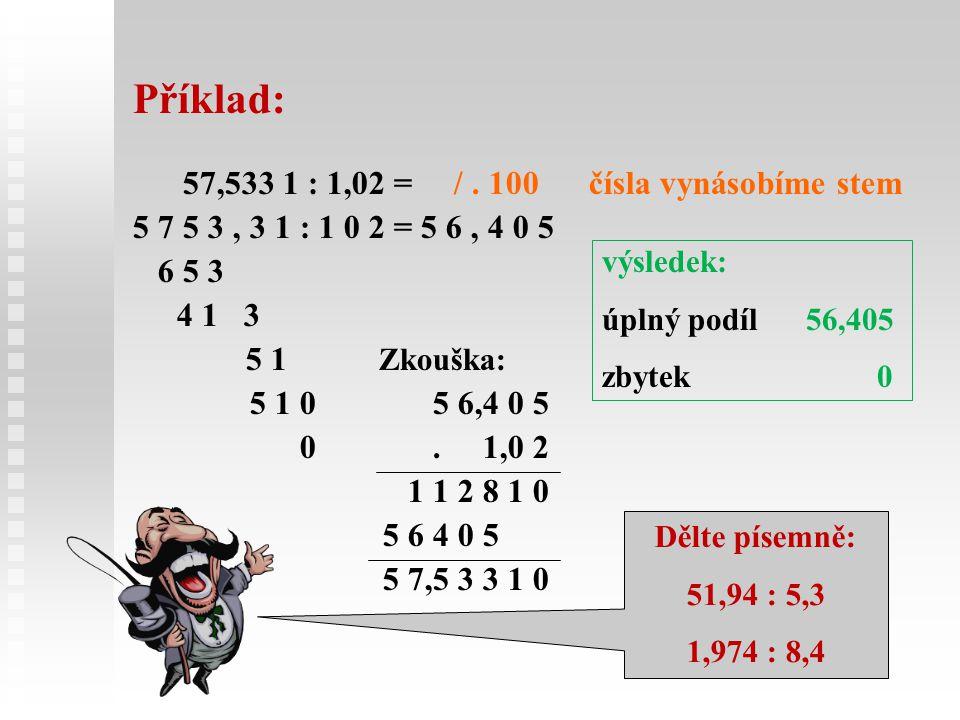 Příklad: 57,533 1 : 1,02 = /. 100 čísla vynásobíme stem 5 7 5 3, 3 1 : 1 0 2 = 5 6, 4 0 5 6 5 3 4 1 3 5 1 Zkouška: 5 1 0 5 6,4 0 5 0. 1,0 2 1 1 2 8 1