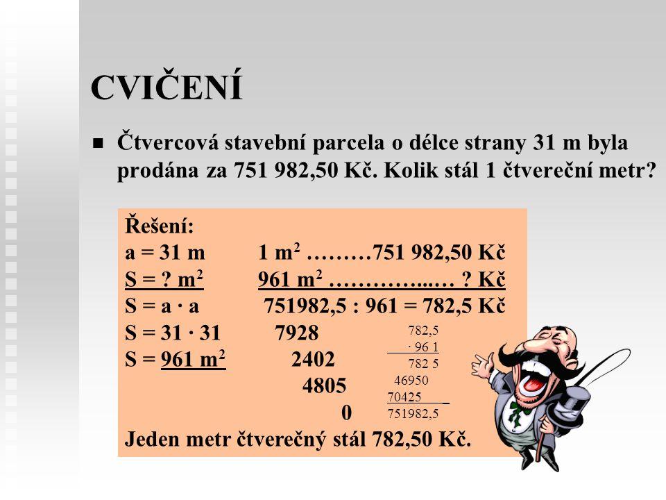 CVIČENÍ Čtvercová stavební parcela o délce strany 31 m byla prodána za 751 982,50 Kč. Kolik stál 1 čtvereční metr? Řešení: a = 31 m1 m 2 ………751 982,50