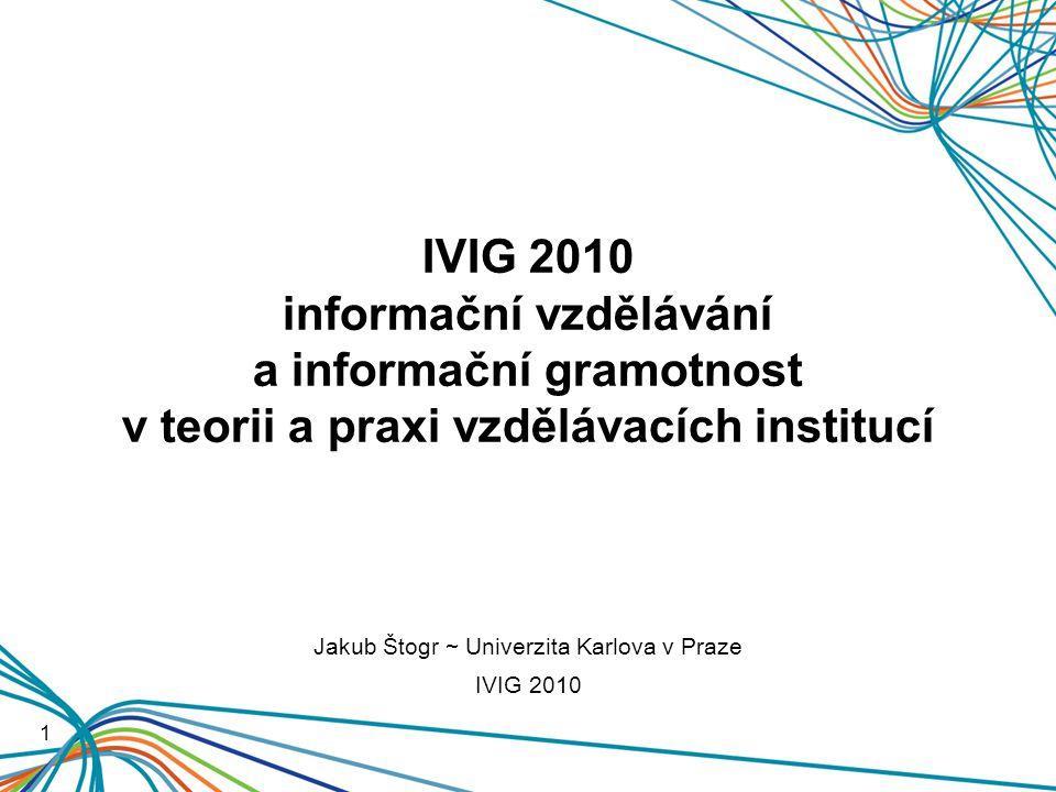 IVIG 2010 informační vzdělávání a informační gramotnost v teorii a praxi vzdělávacích institucí 1 Jakub Štogr ~ Univerzita Karlova v Praze IVIG 2010