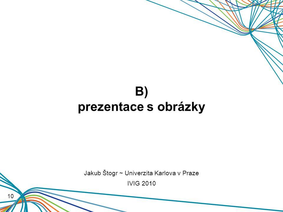 B) prezentace s obrázky 10 Jakub Štogr ~ Univerzita Karlova v Praze IVIG 2010