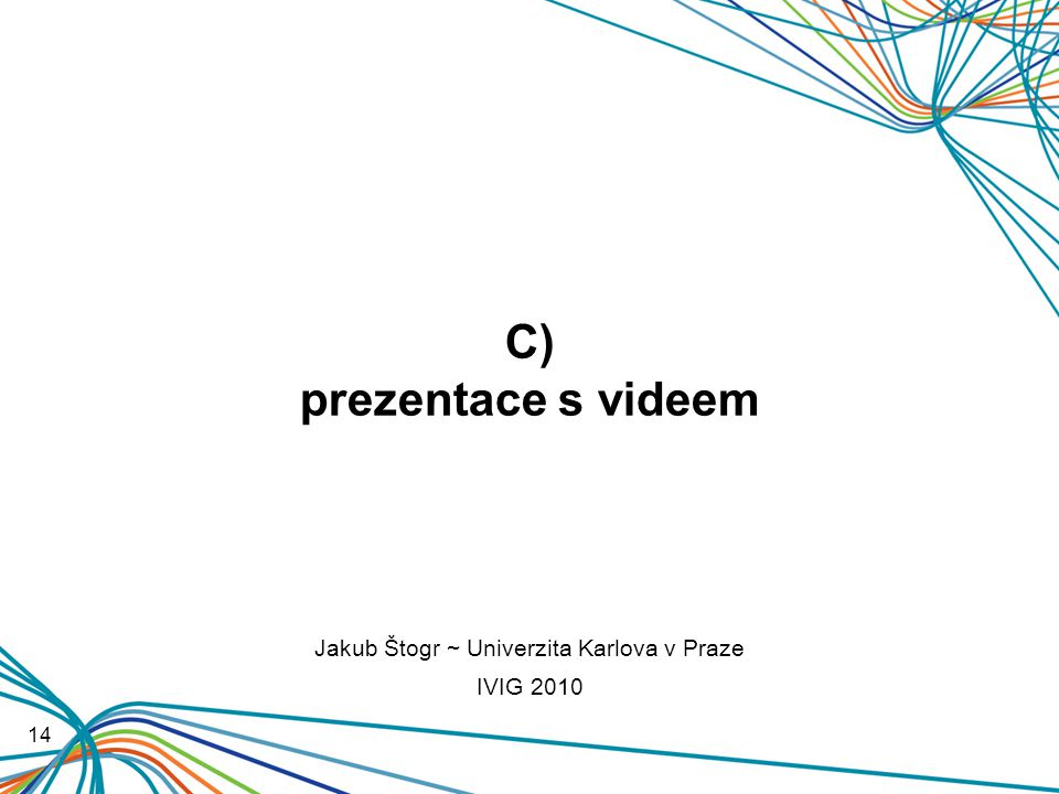 C) prezentace s videem 14 Jakub Štogr ~ Univerzita Karlova v Praze IVIG 2010