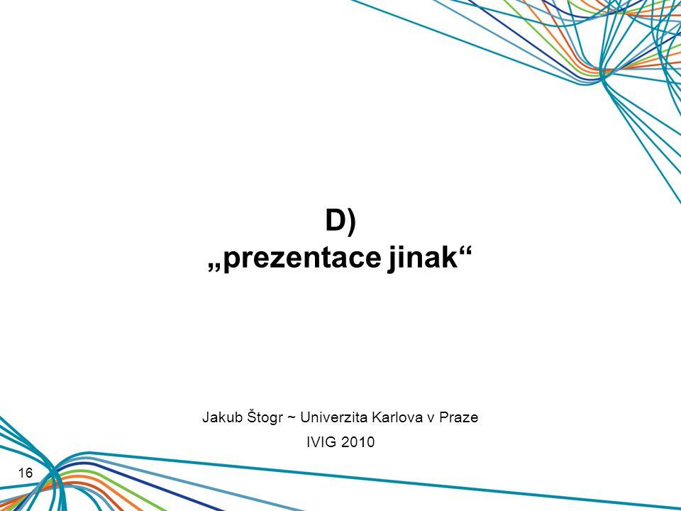 """D) """"prezentace jinak 16 Jakub Štogr ~ Univerzita Karlova v Praze IVIG 2010"""