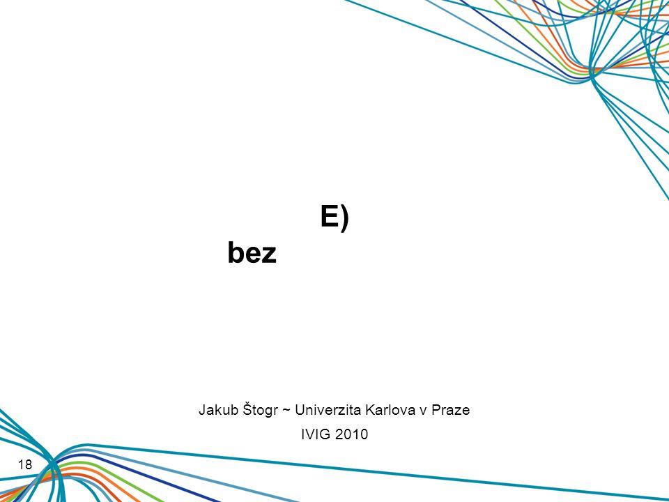 E) bez prezentace 18 Jakub Štogr ~ Univerzita Karlova v Praze IVIG 2010