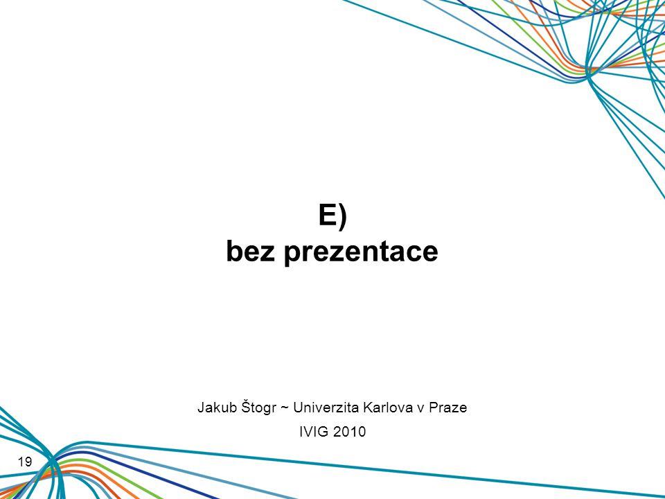 E) bez prezentace 19 Jakub Štogr ~ Univerzita Karlova v Praze IVIG 2010