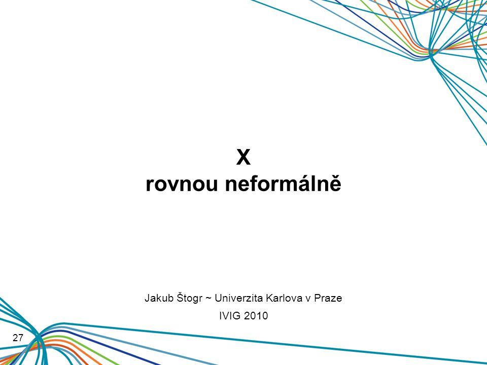 X rovnou neformálně 27 Jakub Štogr ~ Univerzita Karlova v Praze IVIG 2010