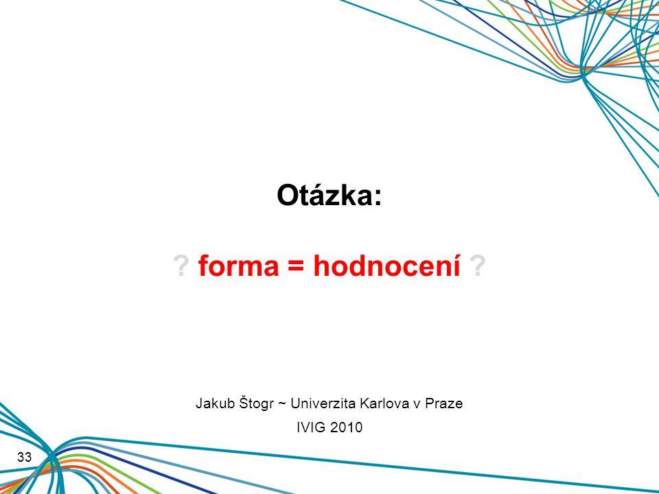 Otázka: forma = hodnocení 33 Jakub Štogr ~ Univerzita Karlova v Praze IVIG 2010