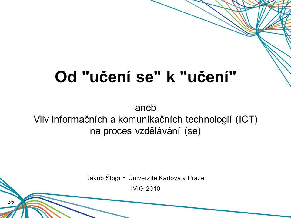 Od učení se k učení aneb Vliv informačních a komunikačních technologií (ICT) na proces vzdělávání (se) 35 Jakub Štogr ~ Univerzita Karlova v Praze IVIG 2010