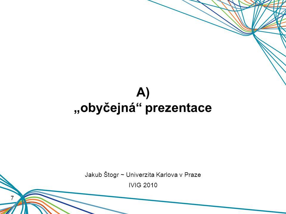 """A) """"obyčejná prezentace 7 Jakub Štogr ~ Univerzita Karlova v Praze IVIG 2010"""