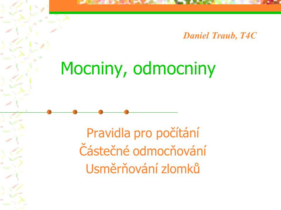 Mocniny, odmocniny Pravidla pro počítání Částečné odmocňování Usměrňování zlomků Daniel Traub, T4C