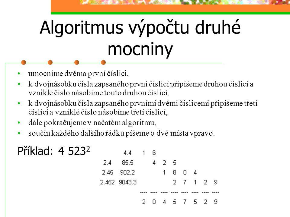 Algoritmus výpočtu druhé mocniny umocníme dvěma první číslici, k dvojnásobku čísla zapsaného první číslicí připíšeme druhou číslici a vzniklé číslo násobíme touto druhou číslicí, k dvojnásobku čísla zapsaného prvními dvěmi číslicemi připíšeme třetí číslici a vzniklé číslo násobíme třetí číslicí, dále pokračujeme v načatém algoritmu, součin každého dalšího řádku píšeme o dvě místa vpravo.
