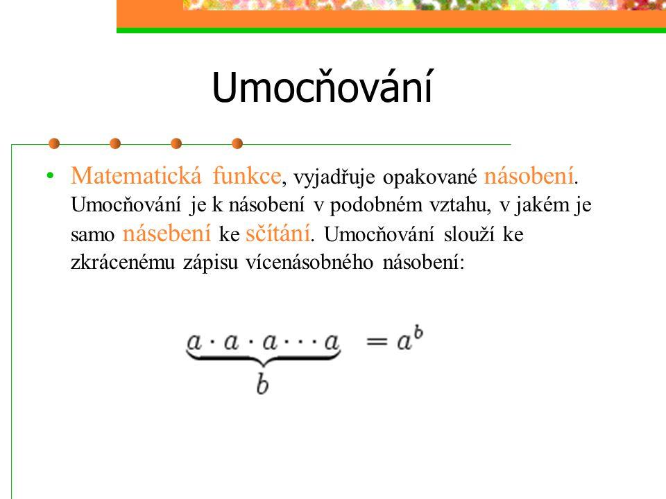 Umocňování Matematická funkce, vyjadřuje opakované násobení. Umocňování je k násobení v podobném vztahu, v jakém je samo násebení ke sčítání. Umocňová