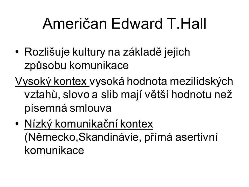 Američan Edward T.Hall Rozlišuje kultury na základě jejich způsobu komunikace Vysoký kontex vysoká hodnota mezilidských vztahů, slovo a slib mají větší hodnotu než písemná smlouva Nízký komunikační kontex (Německo,Skandinávie, přímá asertivní komunikace