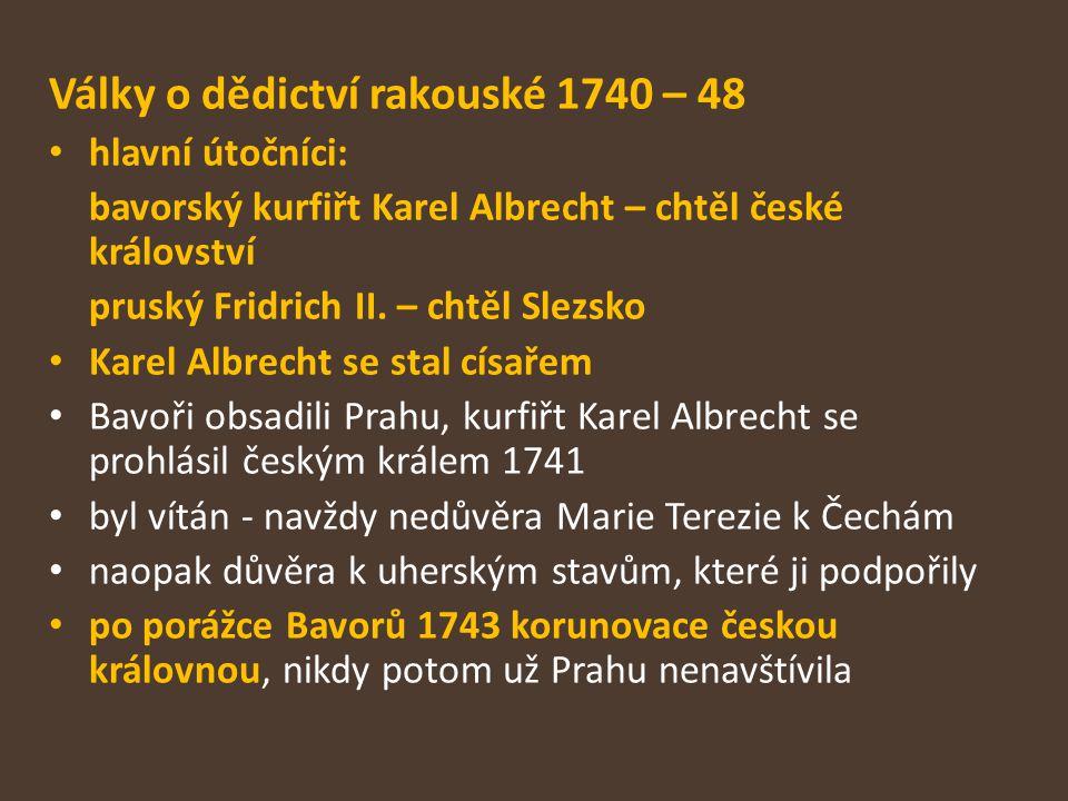 Války o dědictví rakouské 1740 – 48 hlavní útočníci: bavorský kurfiřt Karel Albrecht – chtěl české království pruský Fridrich II. – chtěl Slezsko Kare