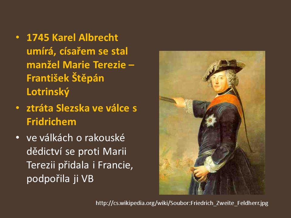 1745 Karel Albrecht umírá, císařem se stal manžel Marie Terezie – František Štěpán Lotrinský ztráta Slezska ve válce s Fridrichem ve válkách o rakousk