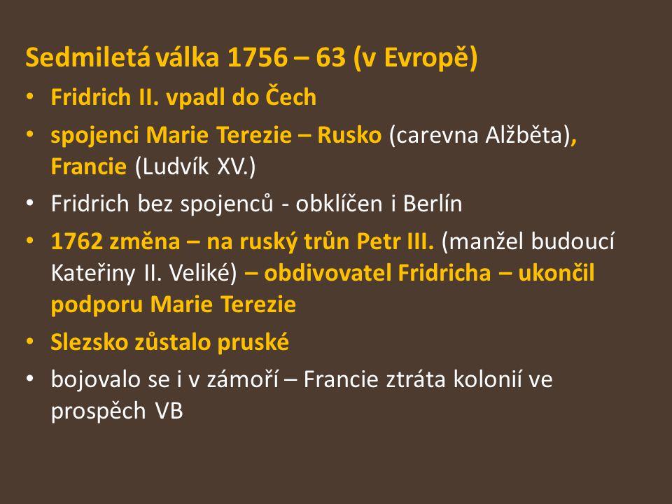 Sedmiletá válka 1756 – 63 (v Evropě) Fridrich II. vpadl do Čech spojenci Marie Terezie – Rusko (carevna Alžběta), Francie (Ludvík XV.) Fridrich bez sp