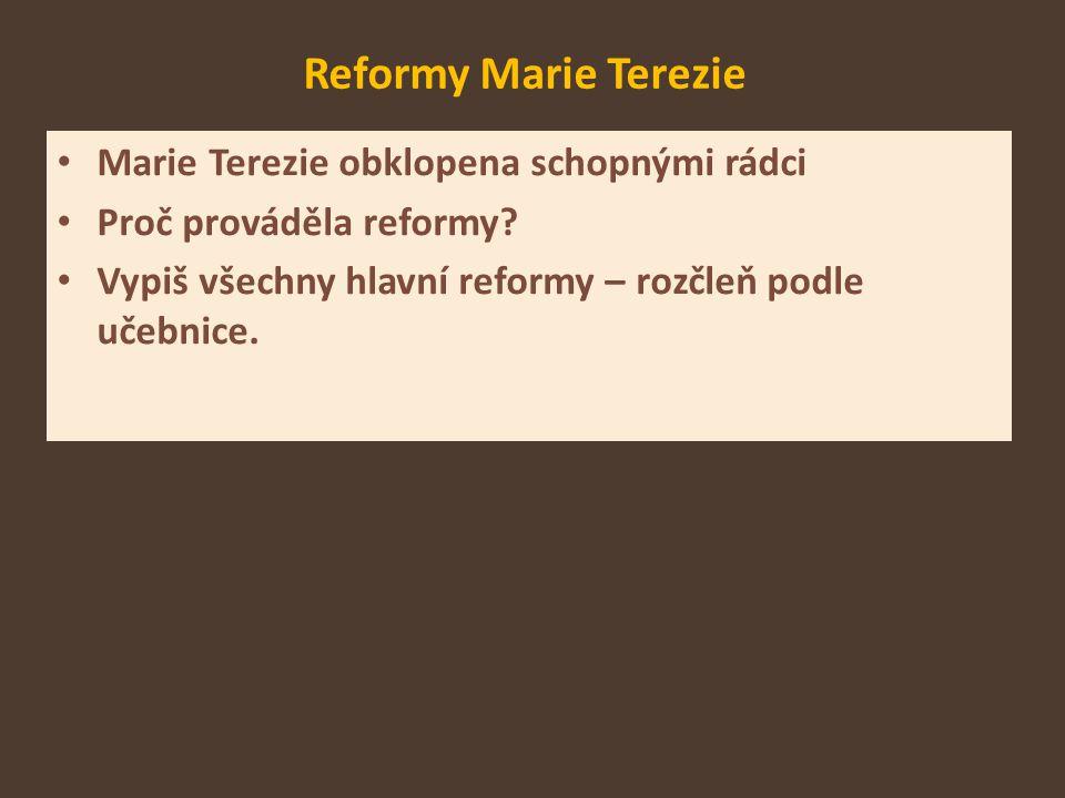 Reformy Marie Terezie Marie Terezie obklopena schopnými rádci Proč prováděla reformy? Vypiš všechny hlavní reformy – rozčleň podle učebnice.