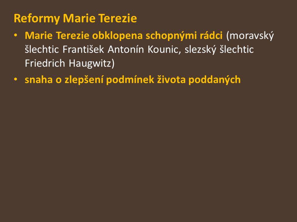 Reformy Marie Terezie Marie Terezie obklopena schopnými rádci (moravský šlechtic František Antonín Kounic, slezský šlechtic Friedrich Haugwitz) snaha o zlepšení podmínek života poddaných