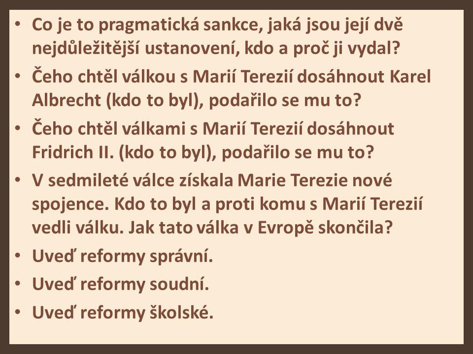 Co je to pragmatická sankce, jaká jsou její dvě nejdůležitější ustanovení, kdo a proč ji vydal? Čeho chtěl válkou s Marií Terezií dosáhnout Karel Albr