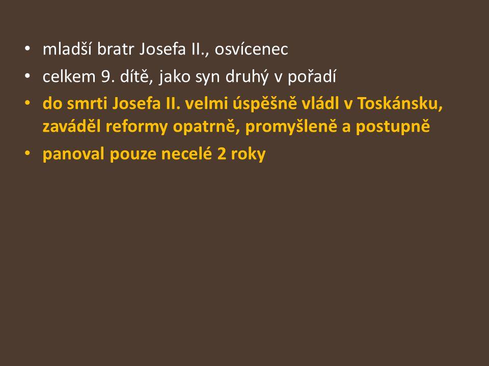 mladší bratr Josefa II., osvícenec celkem 9. dítě, jako syn druhý v pořadí do smrti Josefa II. velmi úspěšně vládl v Toskánsku, zaváděl reformy opatrn