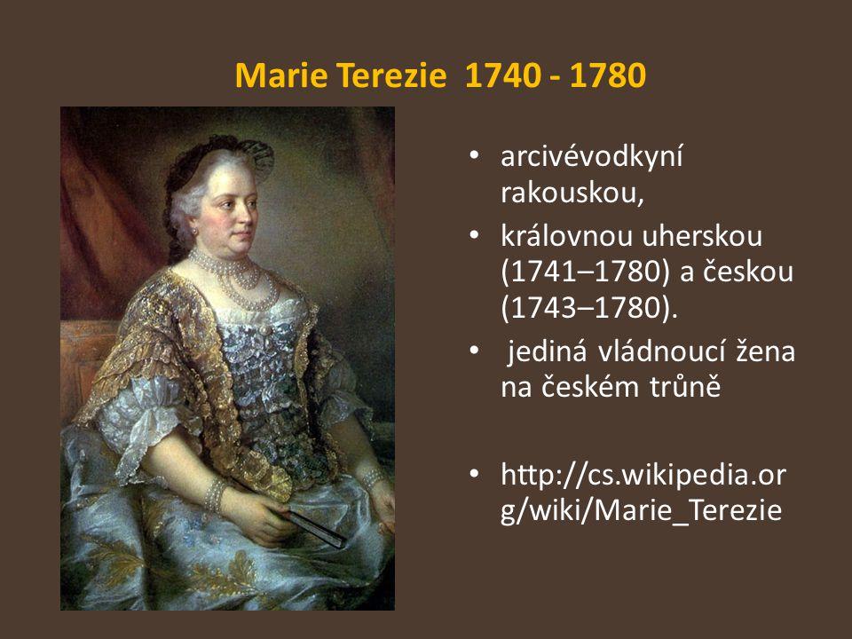 Marie Terezie 1740 - 1780 arcivévodkyní rakouskou, královnou uherskou (1741–1780) a českou (1743–1780). jediná vládnoucí žena na českém trůně http://c