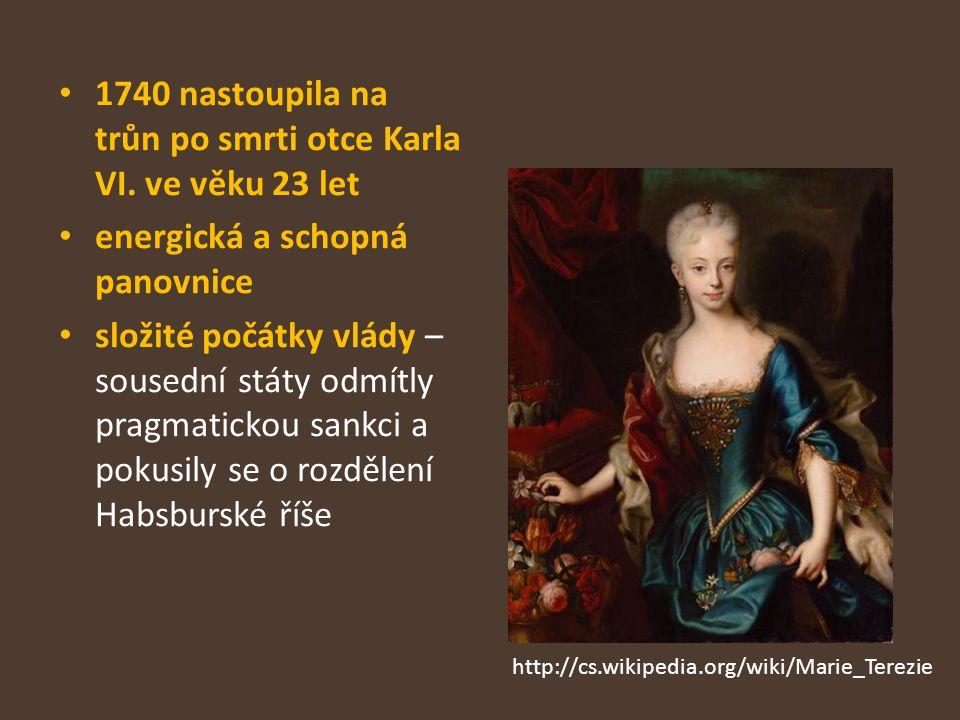 1740 nastoupila na trůn po smrti otce Karla VI. ve věku 23 let energická a schopná panovnice složité počátky vlády – sousední státy odmítly pragmatick