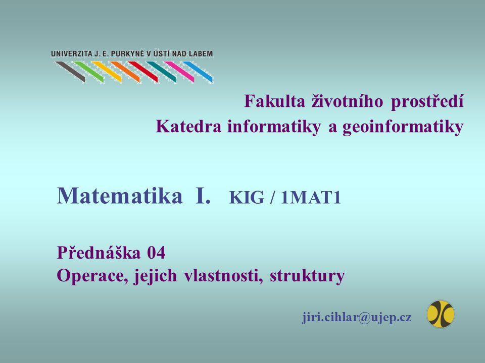 Fakulta životního prostředí Katedra informatiky a geoinformatiky Přednáška 04 Operace, jejich vlastnosti, struktury jiri.cihlar@ujep.cz Matematika I.