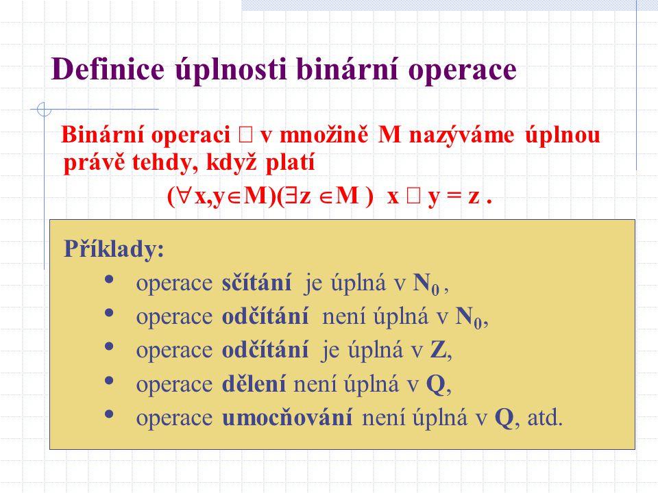 Definice úplnosti binární operace Binární operaci  v množině M nazýváme úplnou právě tehdy, když platí (  x,y  M)(  z  M ) x  y = z. Příklady: o