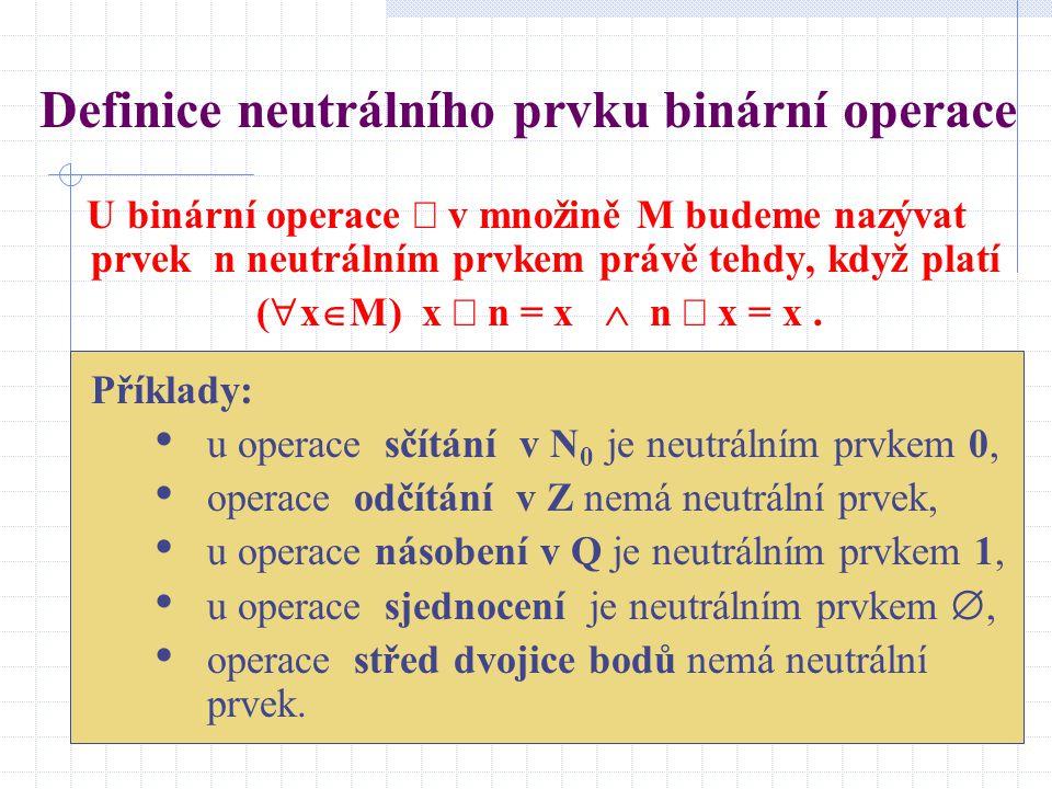 Definice neutrálního prvku binární operace U binární operace  v množině M budeme nazývat prvek n neutrálním prvkem právě tehdy, když platí (  x  M)