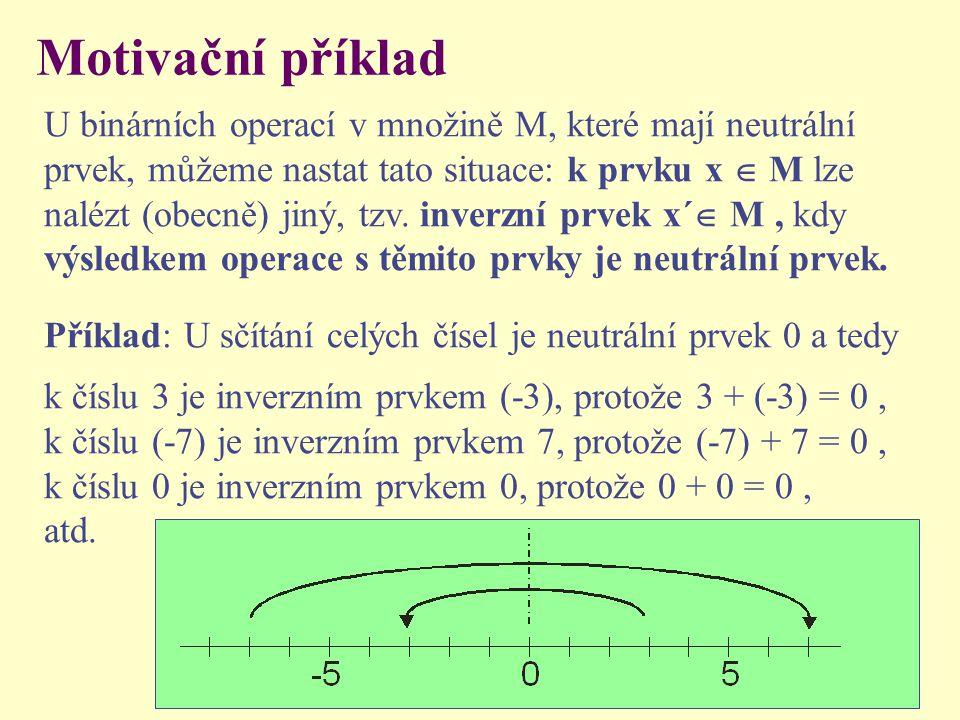 Motivační příklad U binárních operací v množině M, které mají neutrální prvek, můžeme nastat tato situace: k prvku x  M lze nalézt (obecně) jiný, tzv