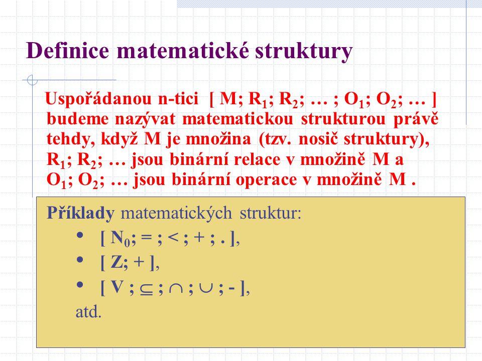 Definice matematické struktury Uspořádanou n-tici [ M; R 1 ; R 2 ; … ; O 1 ; O 2 ; … ] budeme nazývat matematickou strukturou právě tehdy, když M je m