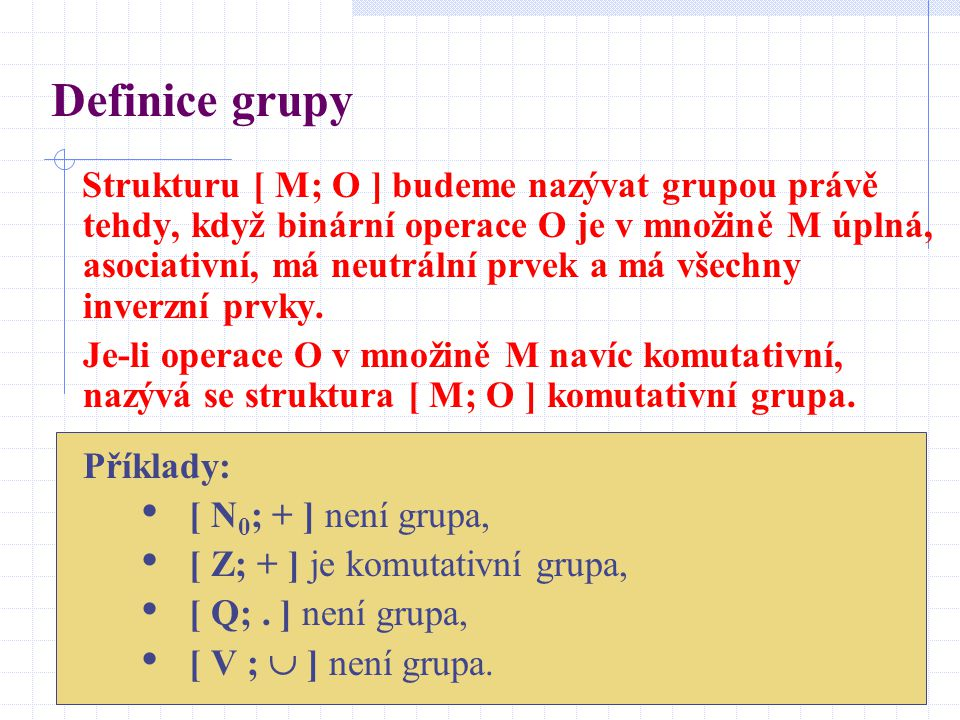 Definice grupy Strukturu [ M; O ] budeme nazývat grupou právě tehdy, když binární operace O je v množině M úplná, asociativní, má neutrální prvek a má