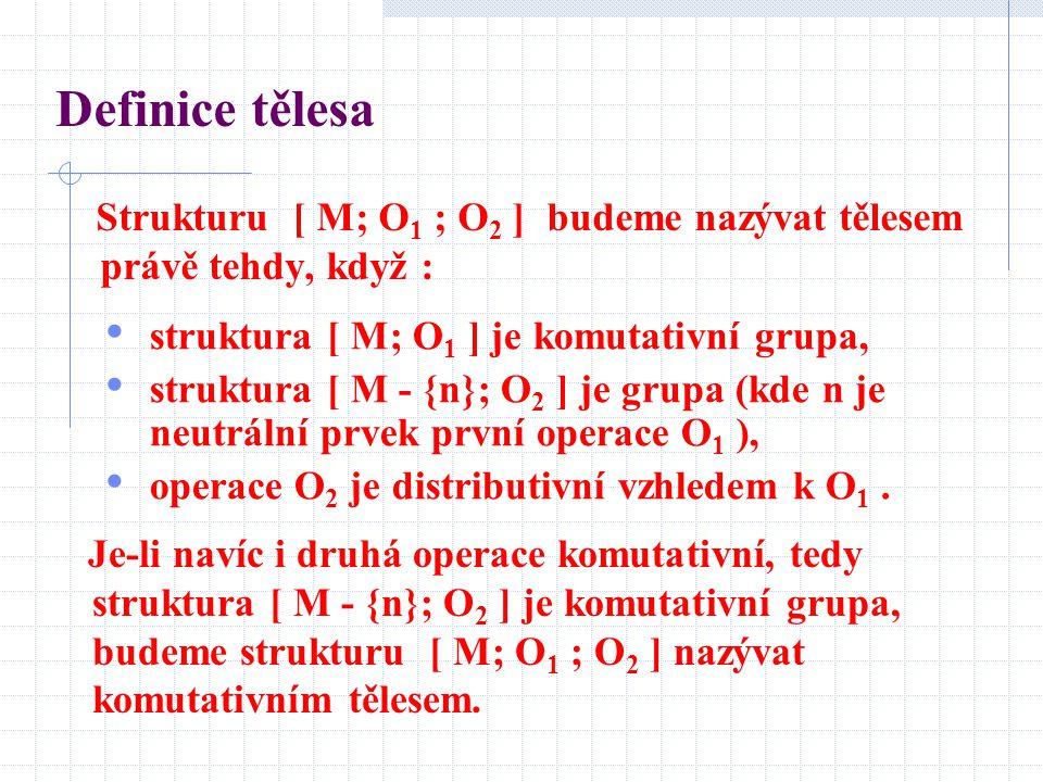 Definice tělesa Strukturu [ M; O 1 ; O 2 ] budeme nazývat tělesem právě tehdy, když : struktura [ M; O 1 ] je komutativní grupa, struktura [ M - {n};