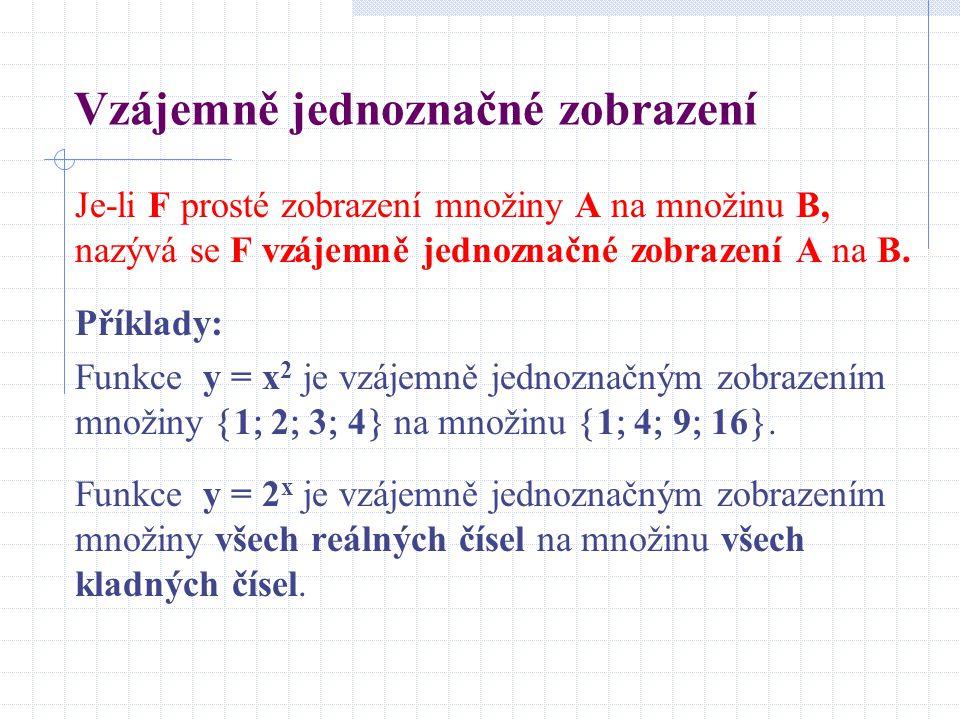 Vzájemně jednoznačné zobrazení Je-li F prosté zobrazení množiny A na množinu B, nazývá se F vzájemně jednoznačné zobrazení A na B. Příklady: Funkce y