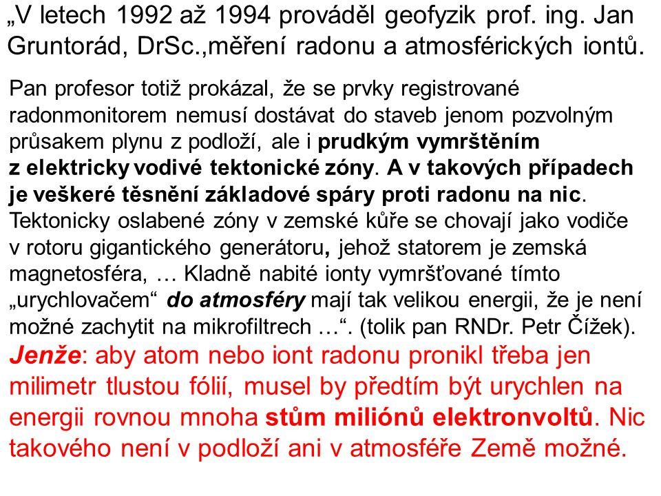 """""""V letech 1992 až 1994 prováděl geofyzik prof. ing. Jan Gruntorád, DrSc.,měření radonu a atmosférických iontů. Pan profesor totiž prokázal, že se prvk"""