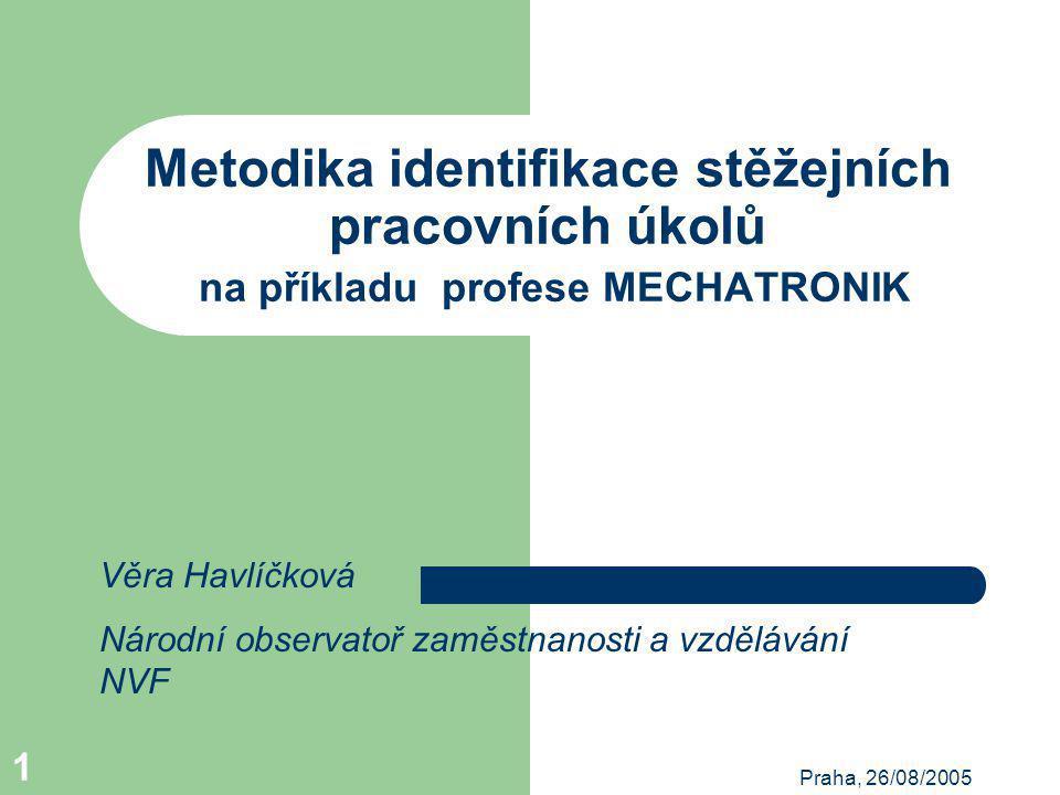 Praha, 26/08/2005 1 Metodika identifikace stěžejních pracovních úkolů na příkladu profese MECHATRONIK Věra Havlíčková Národní observatoř zaměstnanosti a vzdělávání NVF