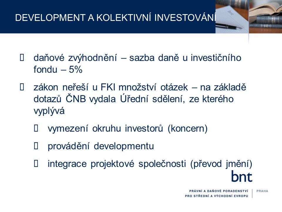 DEVELOPMENT A KOLEKTIVNÍ INVESTOVÁNÍ  daňové zvýhodnění – sazba daně u investičního fondu – 5%  zákon neřeší u FKI množství otázek – na základě dota