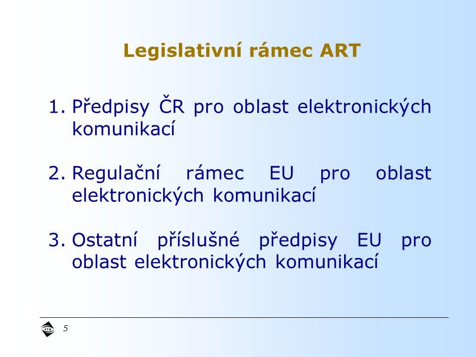 5 1.Předpisy ČR pro oblast elektronických komunikací 2.Regulační rámec EU pro oblast elektronických komunikací 3.Ostatní příslušné předpisy EU pro oblast elektronických komunikací Legislativní rámec ART