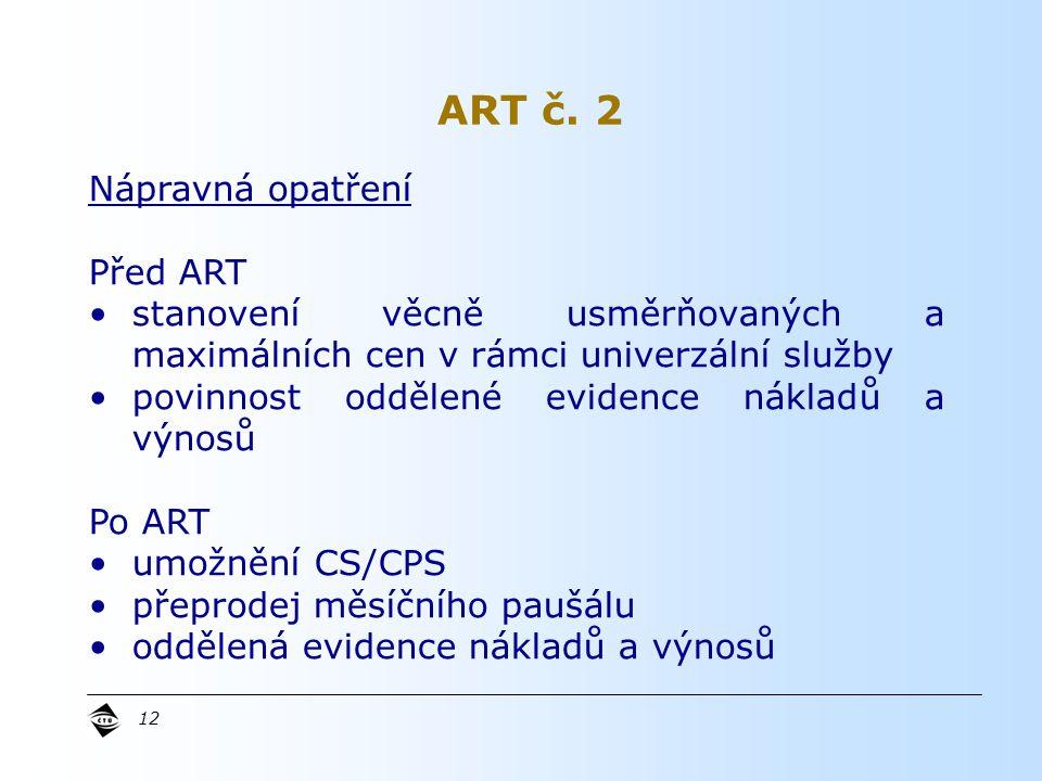 12 Nápravná opatření Před ART stanovení věcně usměrňovaných a maximálních cen v rámci univerzální služby povinnost oddělené evidence nákladů a výnosů Po ART umožnění CS/CPS přeprodej měsíčního paušálu oddělená evidence nákladů a výnosů ART č.