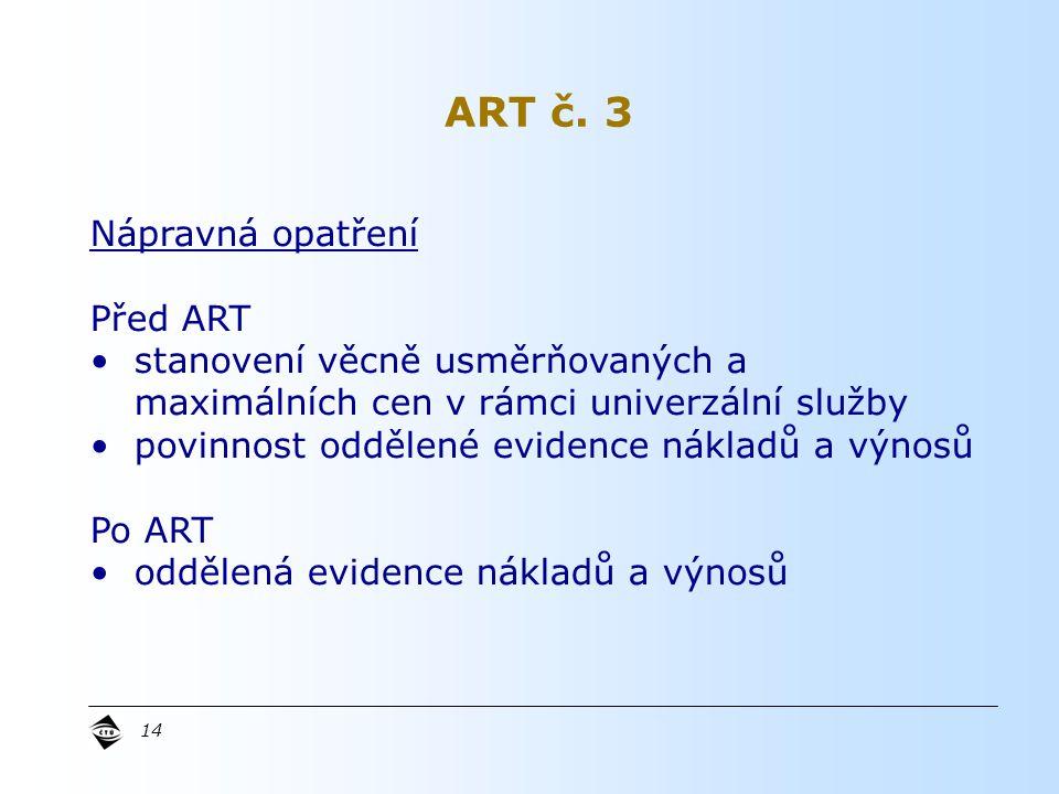 14 Nápravná opatření Před ART stanovení věcně usměrňovaných a maximálních cen v rámci univerzální služby povinnost oddělené evidence nákladů a výnosů Po ART oddělená evidence nákladů a výnosů ART č.