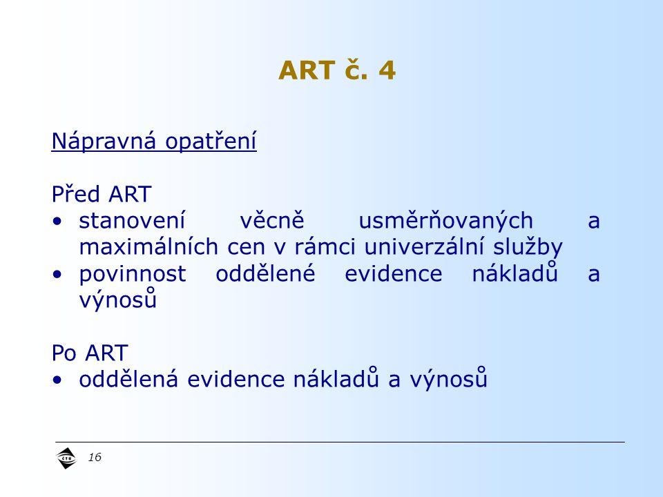 16 Nápravná opatření Před ART stanovení věcně usměrňovaných a maximálních cen v rámci univerzální služby povinnost oddělené evidence nákladů a výnosů Po ART oddělená evidence nákladů a výnosů ART č.