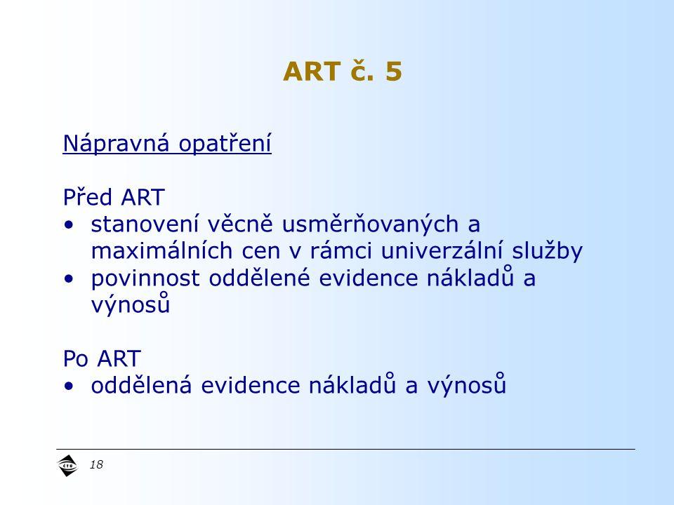 18 Nápravná opatření Před ART stanovení věcně usměrňovaných a maximálních cen v rámci univerzální služby povinnost oddělené evidence nákladů a výnosů Po ART oddělená evidence nákladů a výnosů ART č.